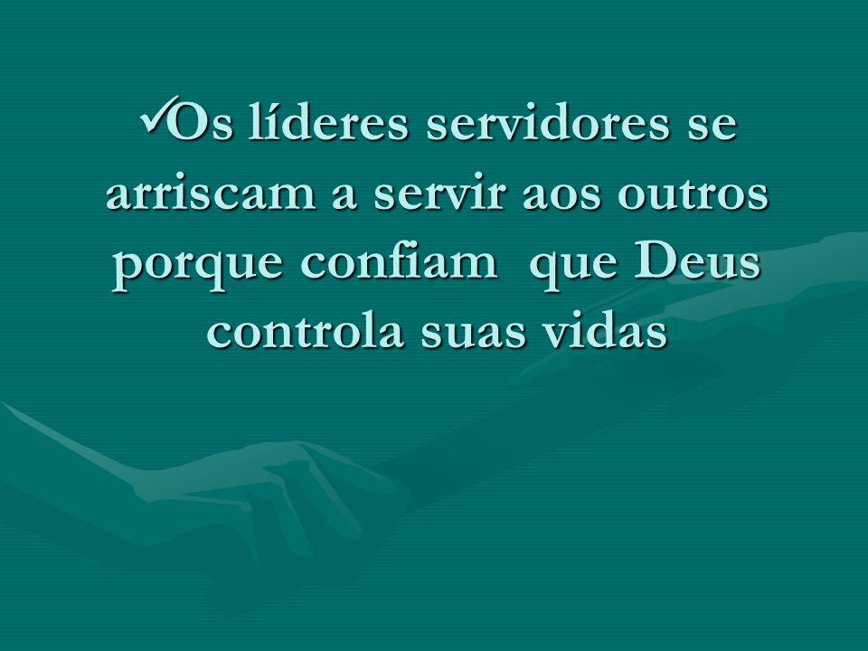 Os líderes servidores se arriscam a servir aos outros porque confiam que Deus controla suas vidas