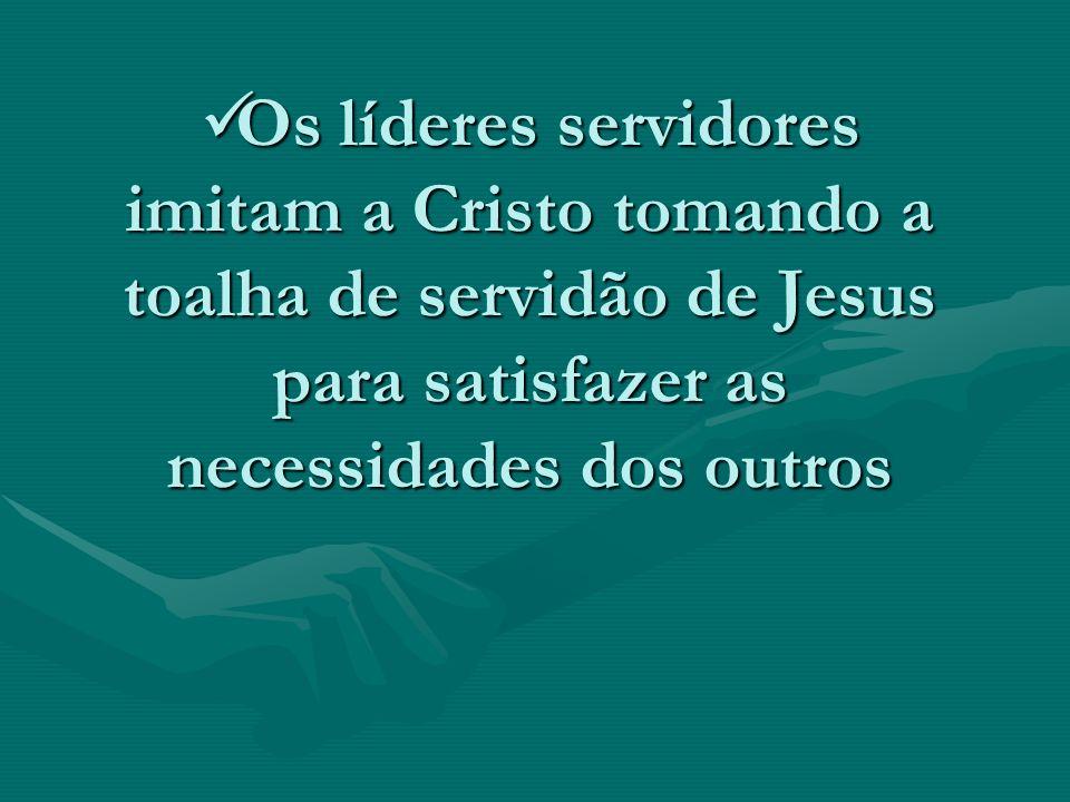 Os líderes servidores imitam a Cristo tomando a toalha de servidão de Jesus para satisfazer as necessidades dos outros