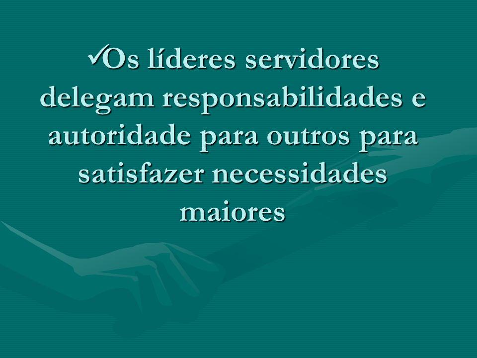 Os líderes servidores delegam responsabilidades e autoridade para outros para satisfazer necessidades maiores