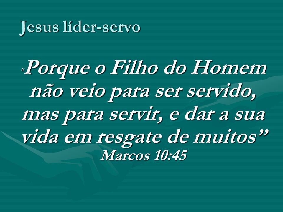 Jesus líder-servo Porque o Filho do Homem não veio para ser servido, mas para servir, e dar a sua vida em resgate de muitos Marcos 10:45.