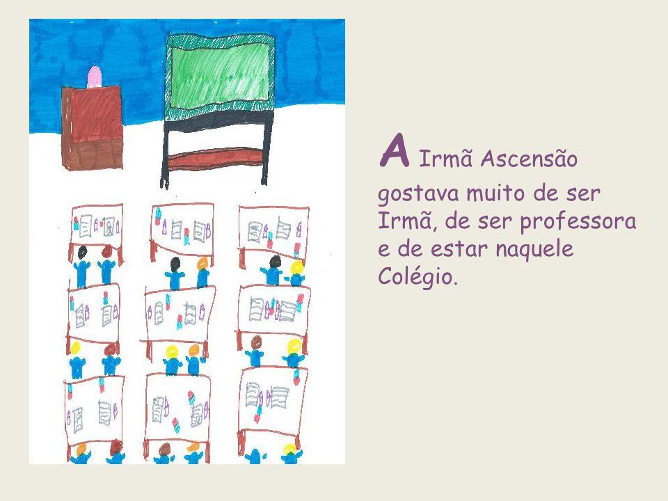 A Irmã Ascensão gostava muito de ser Irmã, de ser professora e de estar naquele Colégio.