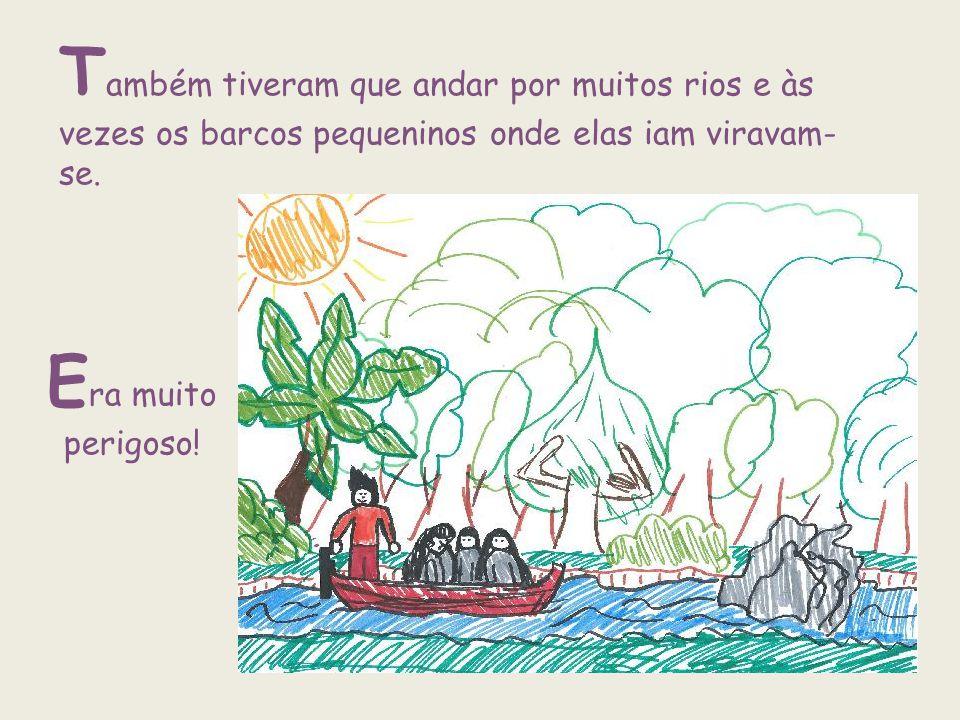 Também tiveram que andar por muitos rios e às vezes os barcos pequeninos onde elas iam viravam-se.