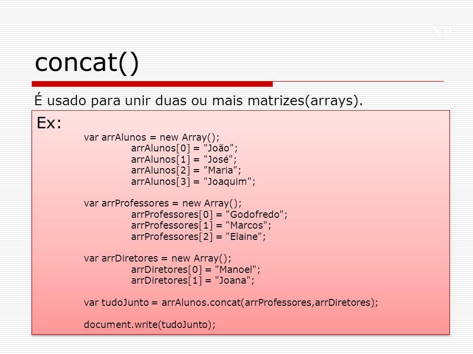 concat() Ex: É usado para unir duas ou mais matrizes(arrays).