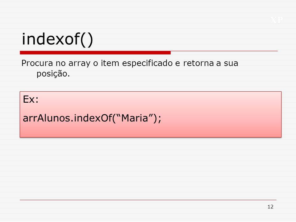 indexof() Ex: arrAlunos.indexOf( Maria );