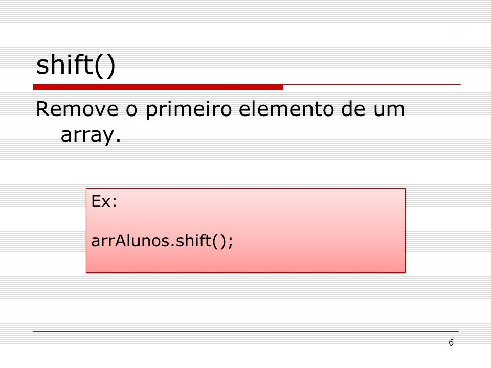shift() Remove o primeiro elemento de um array. Ex: arrAlunos.shift();