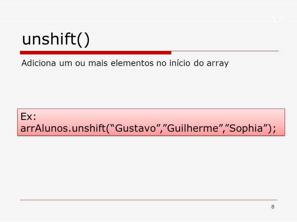 unshift() Ex: arrAlunos.unshift( Gustavo , Guilherme , Sophia );