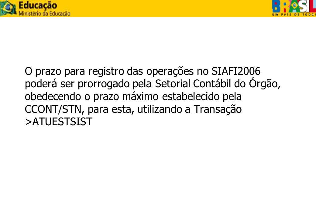 O prazo para registro das operações no SIAFI2006 poderá ser prorrogado pela Setorial Contábil do Órgão, obedecendo o prazo máximo estabelecido pela CCONT/STN, para esta, utilizando a Transação >ATUESTSIST