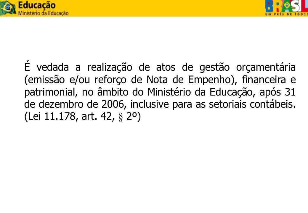 É vedada a realização de atos de gestão orçamentária (emissão e/ou reforço de Nota de Empenho), financeira e patrimonial, no âmbito do Ministério da Educação, após 31 de dezembro de 2006, inclusive para as setoriais contábeis.