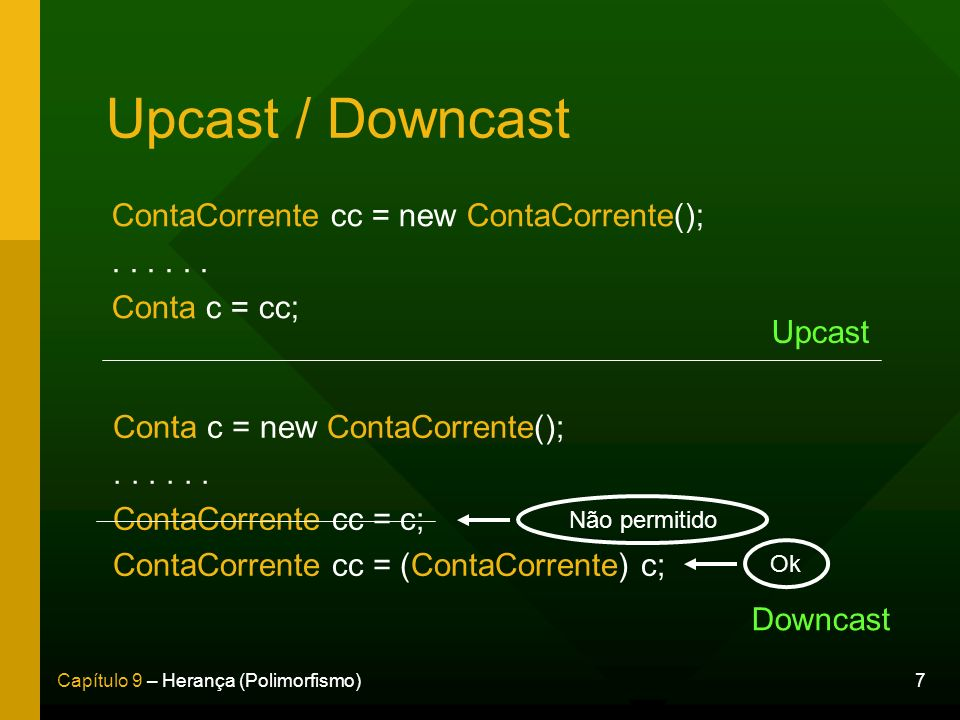 Upcast / Downcast ContaCorrente cc = new ContaCorrente(); . . . . . .