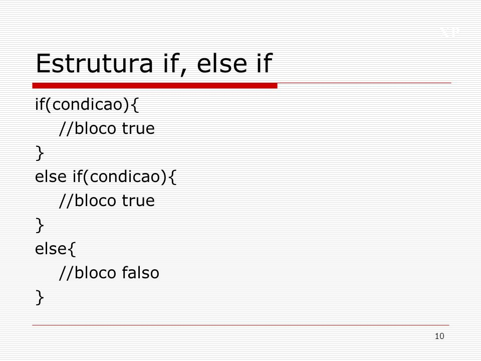 Estrutura if, else if if(condicao){ //bloco true } else if(condicao){ else{ //bloco falso