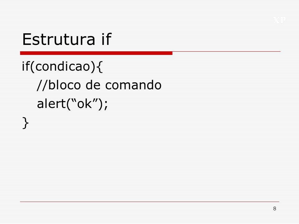 Estrutura if if(condicao){ //bloco de comando alert( ok ); }