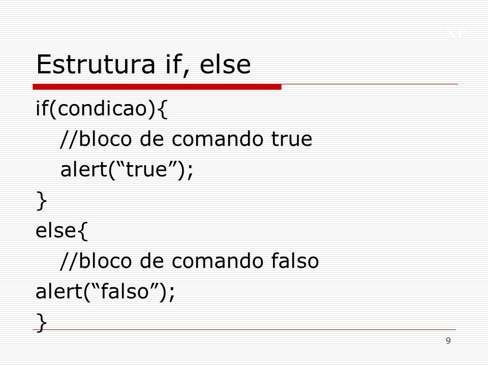 Estrutura if, else if(condicao){ //bloco de comando true alert( true ); } else{ //bloco de comando falso alert( falso );