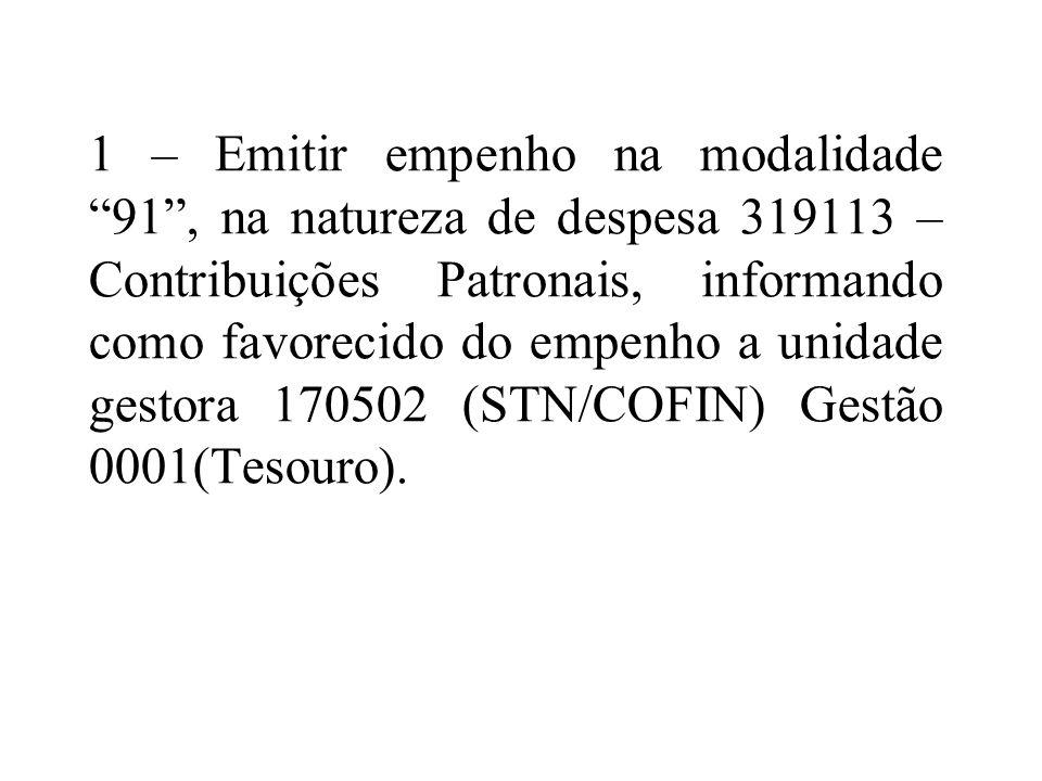 1 – Emitir empenho na modalidade 91 , na natureza de despesa 319113 – Contribuições Patronais, informando como favorecido do empenho a unidade gestora 170502 (STN/COFIN) Gestão 0001(Tesouro).