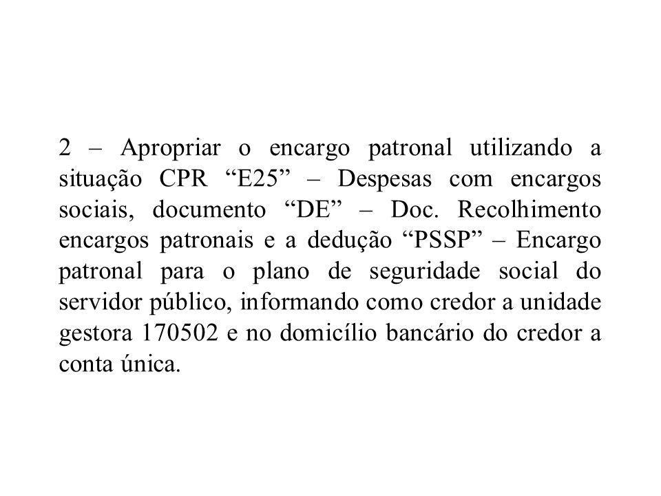 2 – Apropriar o encargo patronal utilizando a situação CPR E25 – Despesas com encargos sociais, documento DE – Doc.