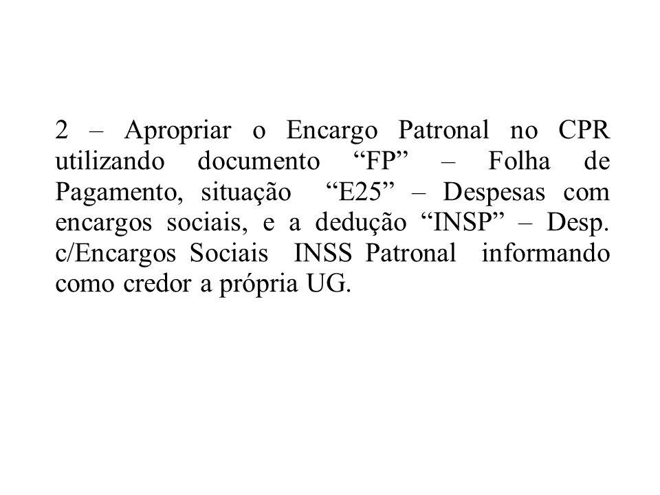 2 – Apropriar o Encargo Patronal no CPR utilizando documento FP – Folha de Pagamento, situação E25 – Despesas com encargos sociais, e a dedução INSP – Desp.