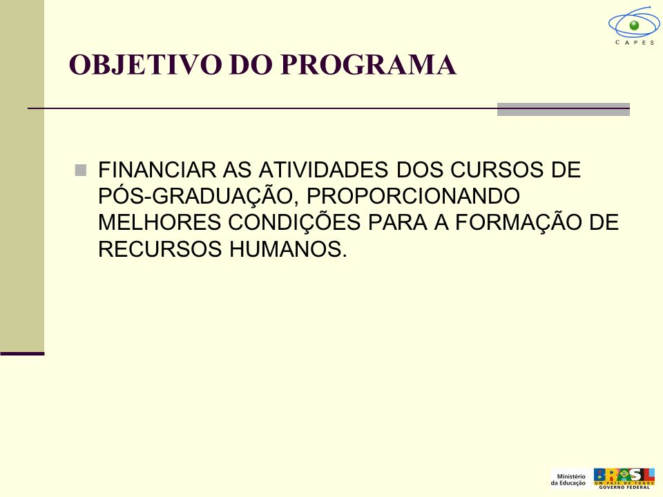 OBJETIVO DO PROGRAMA FINANCIAR AS ATIVIDADES DOS CURSOS DE PÓS-GRADUAÇÃO, PROPORCIONANDO MELHORES CONDIÇÕES PARA A FORMAÇÃO DE RECURSOS HUMANOS.