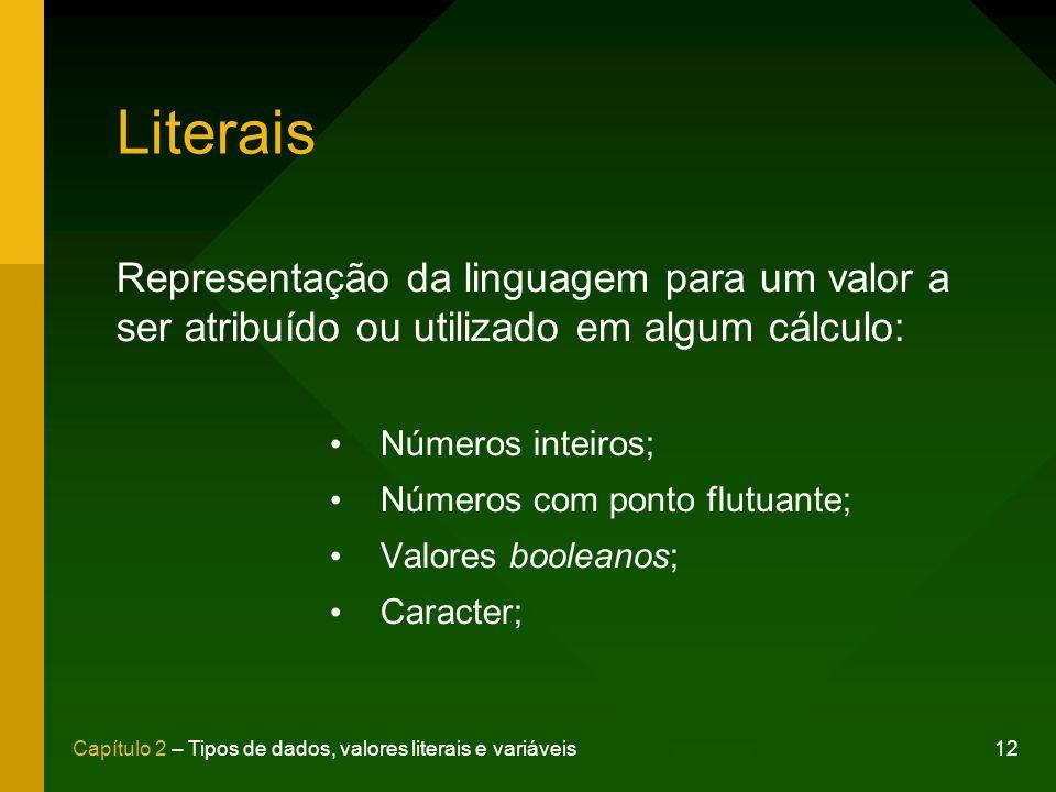 Literais Representação da linguagem para um valor a ser atribuído ou utilizado em algum cálculo: Números inteiros;