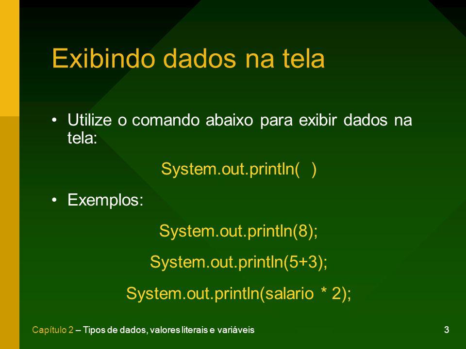 Exibindo dados na tela Utilize o comando abaixo para exibir dados na tela: System.out.println( )
