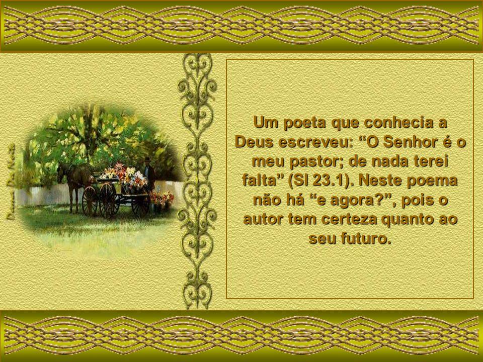 Um poeta que conhecia a Deus escreveu: O Senhor é o meu pastor; de nada terei falta (Sl 23.1).