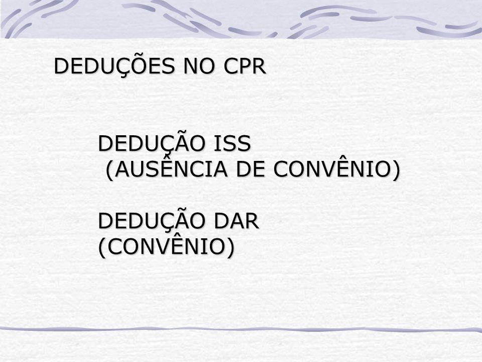 DEDUÇÕES NO CPR DEDUÇÃO ISS (AUSÊNCIA DE CONVÊNIO) DEDUÇÃO DAR (CONVÊNIO)