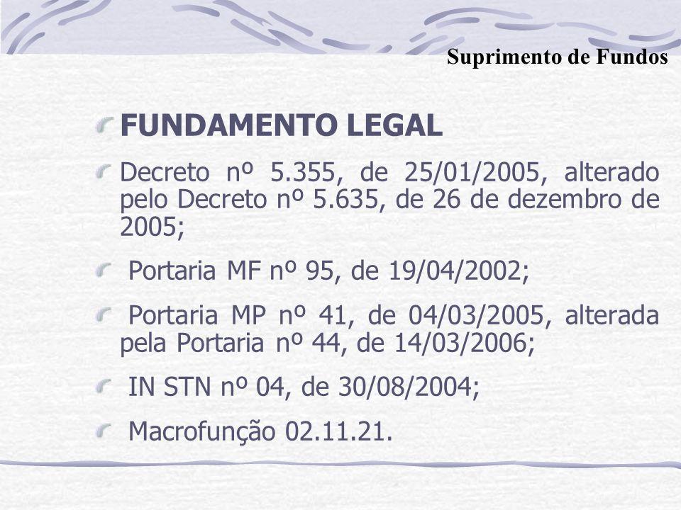 Suprimento de Fundos FUNDAMENTO LEGAL. Decreto nº 5.355, de 25/01/2005, alterado pelo Decreto nº 5.635, de 26 de dezembro de 2005;