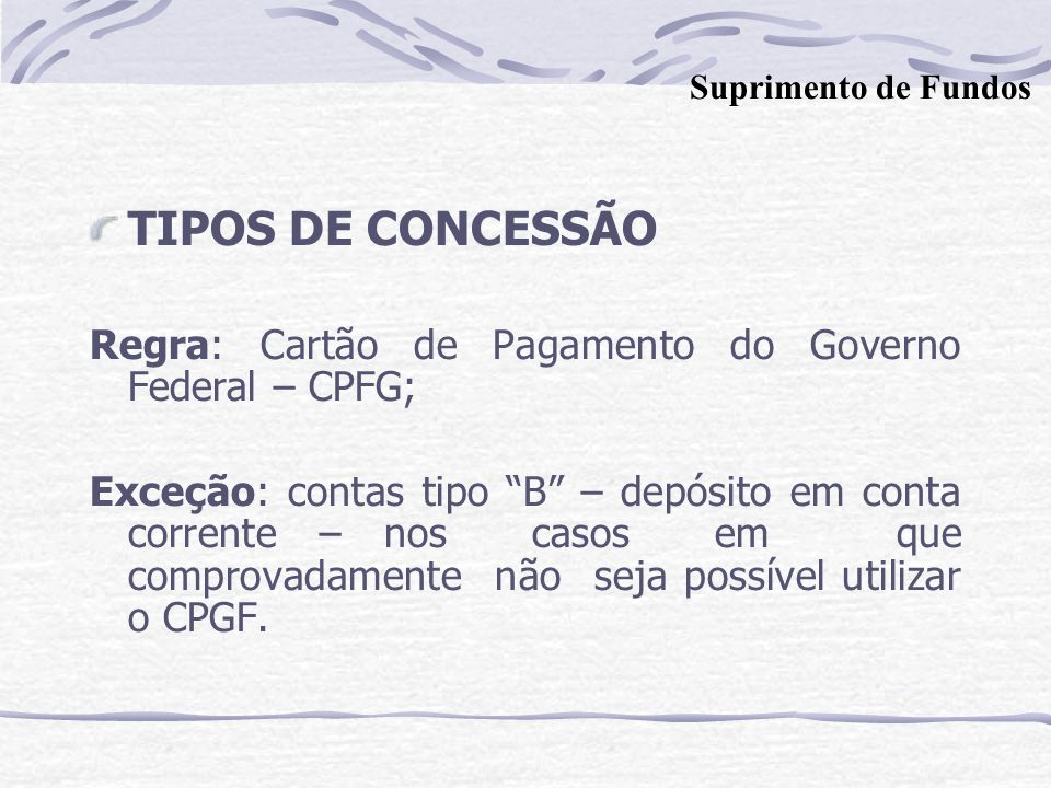 Suprimento de Fundos TIPOS DE CONCESSÃO. Regra: Cartão de Pagamento do Governo Federal – CPFG;