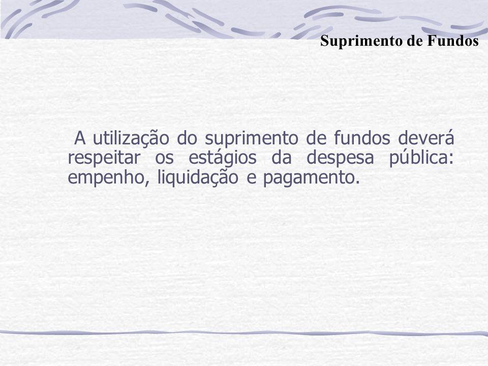 Suprimento de Fundos A utilização do suprimento de fundos deverá respeitar os estágios da despesa pública: empenho, liquidação e pagamento.