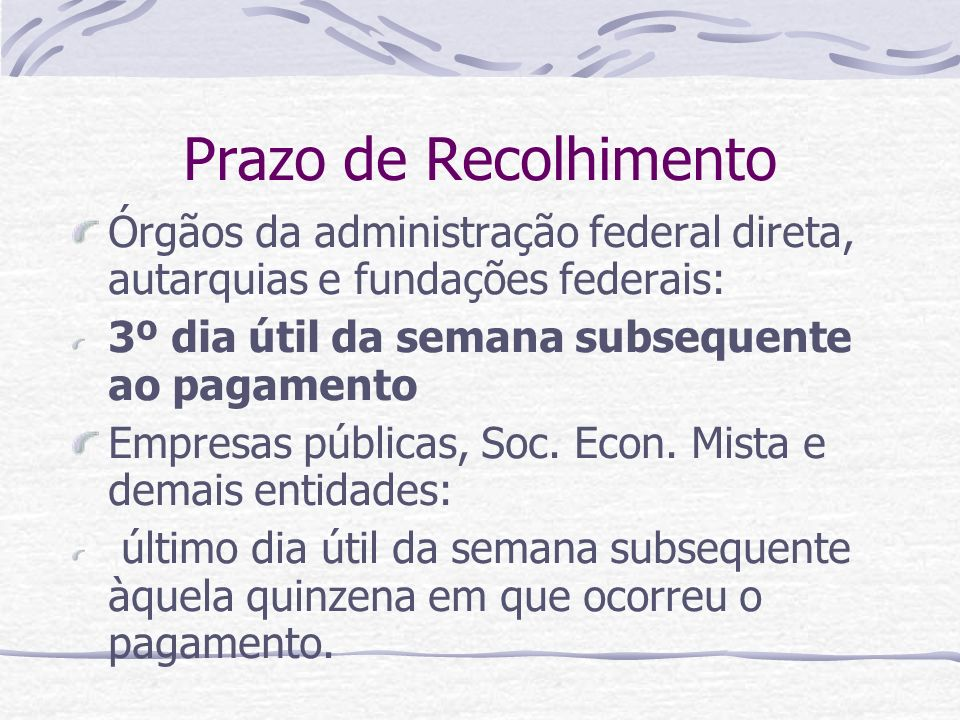 Prazo de Recolhimento Órgãos da administração federal direta, autarquias e fundações federais: 3º dia útil da semana subsequente ao pagamento.