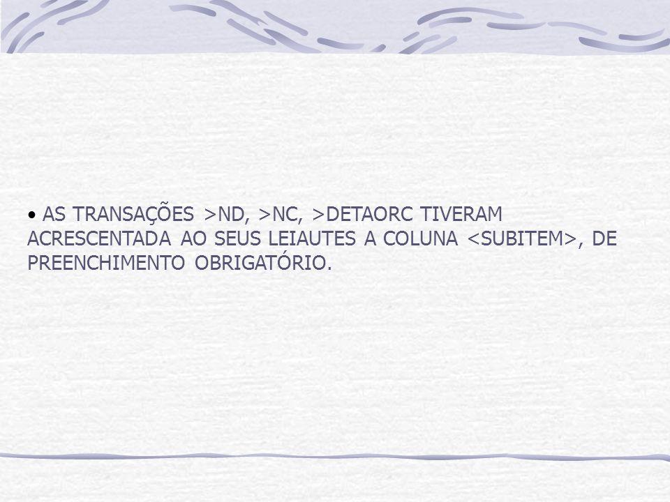 AS TRANSAÇÕES >ND, >NC, >DETAORC TIVERAM ACRESCENTADA AO SEUS LEIAUTES A COLUNA <SUBITEM>, DE PREENCHIMENTO OBRIGATÓRIO.
