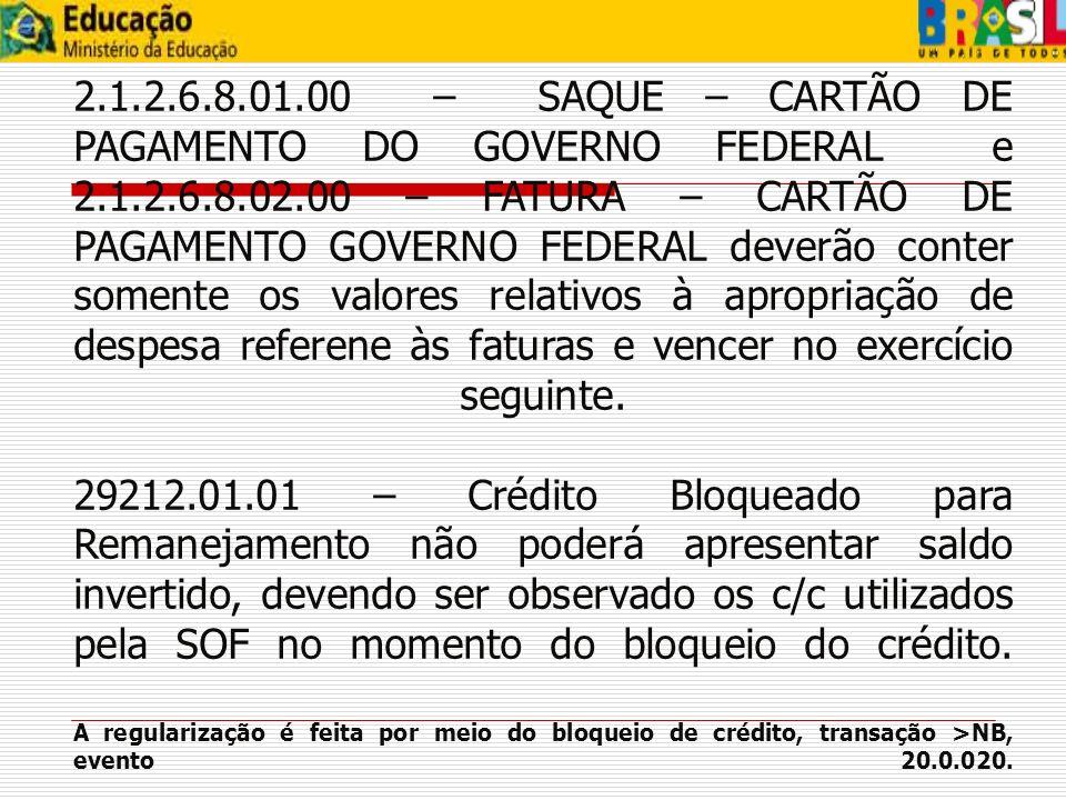 2.1.2.6.8.01.00 – SAQUE – CARTÃO DE PAGAMENTO DO GOVERNO FEDERAL e 2.1.2.6.8.02.00 – FATURA – CARTÃO DE PAGAMENTO GOVERNO FEDERAL deverão conter somente os valores relativos à apropriação de despesa referene às faturas e vencer no exercício seguinte. 29212.01.01 – Crédito Bloqueado para Remanejamento não poderá apresentar saldo invertido, devendo ser observado os c/c utilizados pela SOF no momento do bloqueio do crédito. A regularização é feita por meio do bloqueio de crédito, transação >NB, evento 20.0.020.