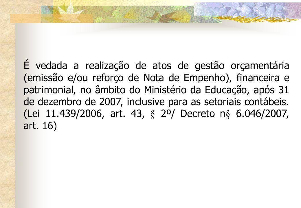 É vedada a realização de atos de gestão orçamentária (emissão e/ou reforço de Nota de Empenho), financeira e patrimonial, no âmbito do Ministério da Educação, após 31 de dezembro de 2007, inclusive para as setoriais contábeis.