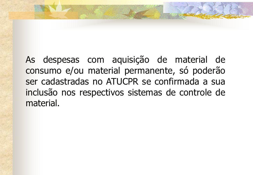 As despesas com aquisição de material de consumo e/ou material permanente, só poderão ser cadastradas no ATUCPR se confirmada a sua inclusão nos respectivos sistemas de controle de material.