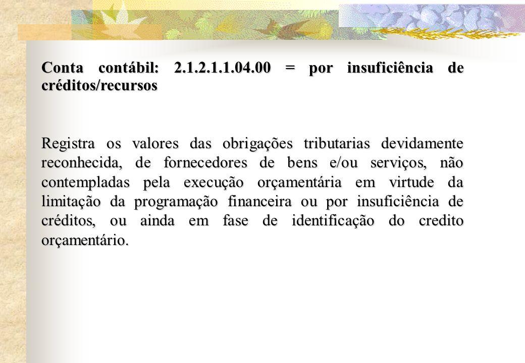 Conta contábil: 2.1.2.1.1.04.00 = por insuficiência de créditos/recursos