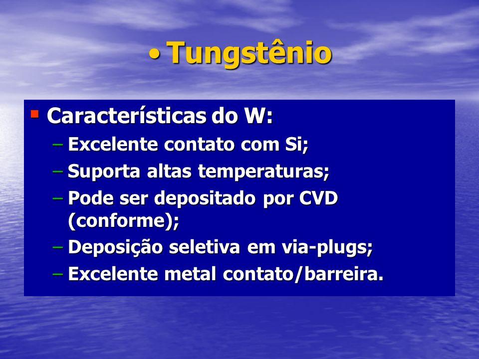 Tungstênio Características do W: Excelente contato com Si;