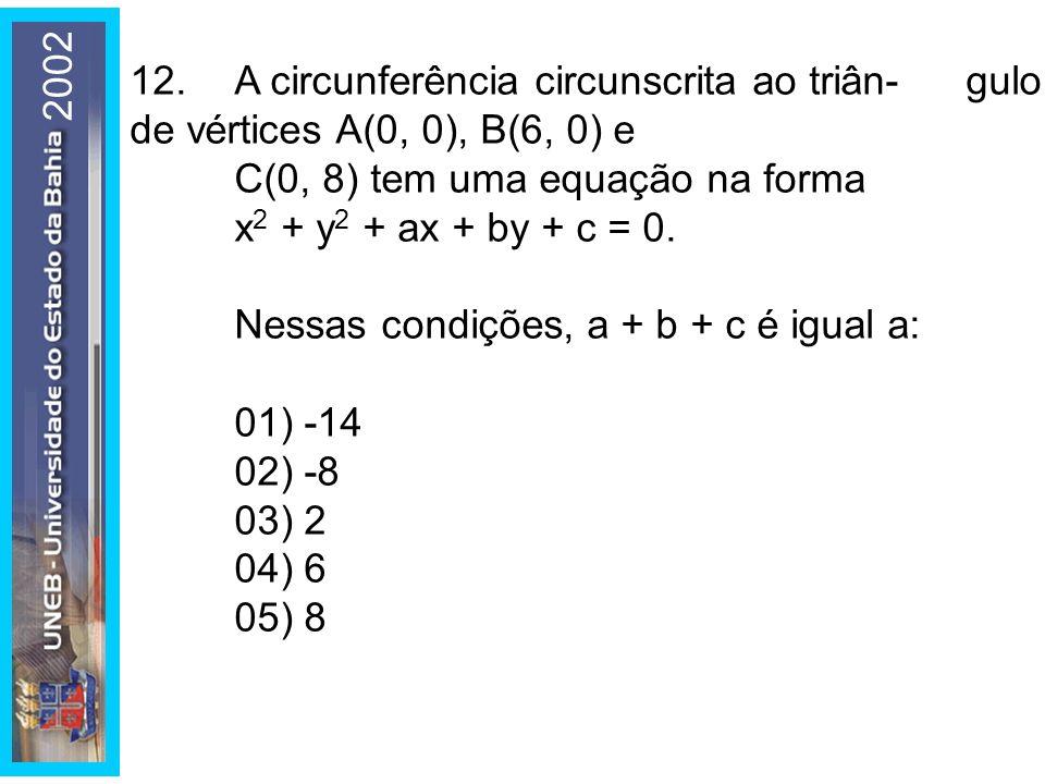2002 12. A circunferência circunscrita ao triân- gulo de vértices A(0, 0), B(6, 0) e C(0, 8) tem uma equação na forma x2 + y2 + ax + by + c = 0.