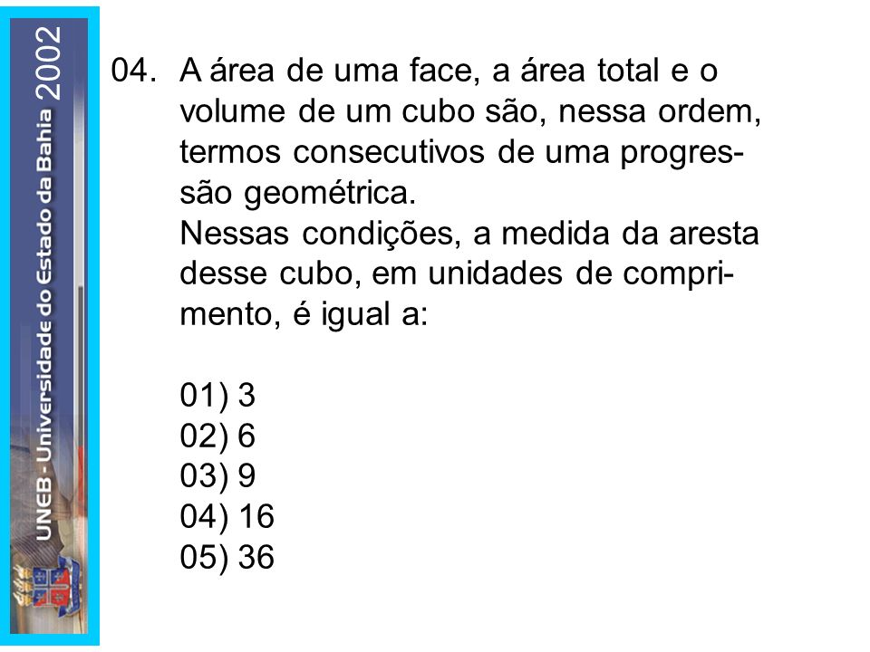 2002 04. A área de uma face, a área total e o volume de um cubo são, nessa ordem, termos consecutivos de uma progres- são geométrica.