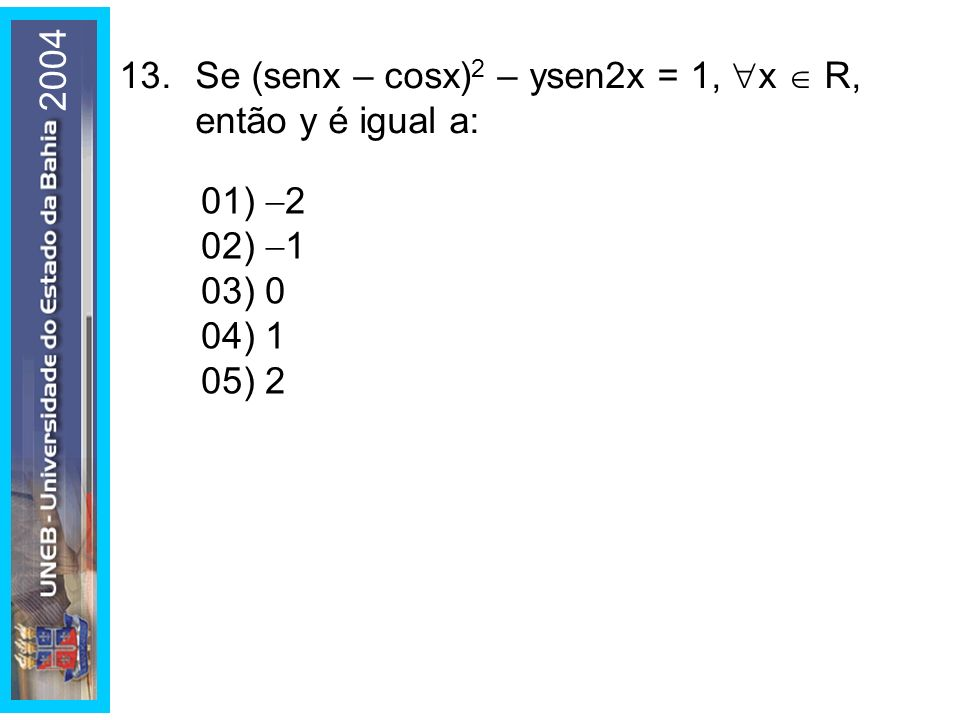 2004 13. Se (senx – cosx)2 – ysen2x = 1, x  R, então y é igual a: 01) 2. 02) 1. 03) 0. 04) 1.