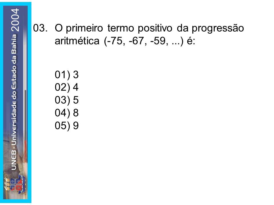 200403. O primeiro termo positivo da progressão aritmética (-75, -67, -59, ...) é: 01) 3. 02) 4. 03) 5.