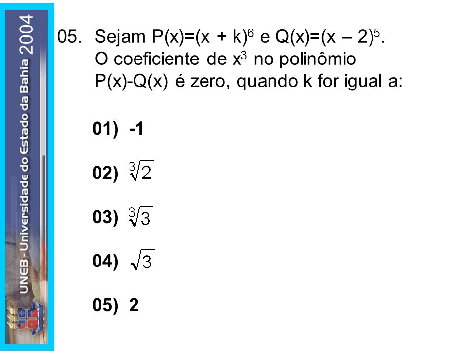 2004 05. Sejam P(x)=(x + k)6 e Q(x)=(x – 2)5. O coeficiente de x3 no polinômio P(x)-Q(x) é zero, quando k for igual a:
