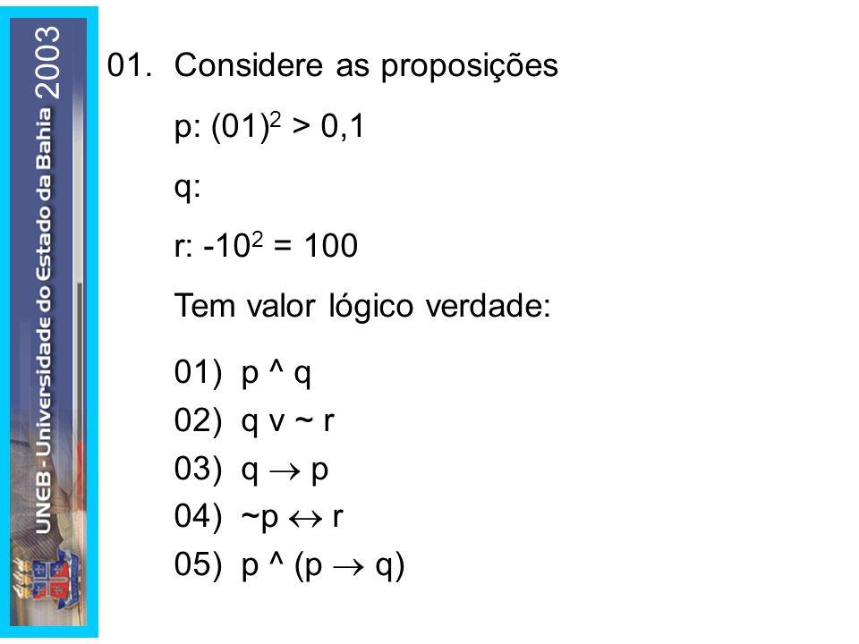 2003 01. Considere as proposições. p: (01)2 > 0,1. q: r: -102 = 100. Tem valor lógico verdade: 01) p ^ q.