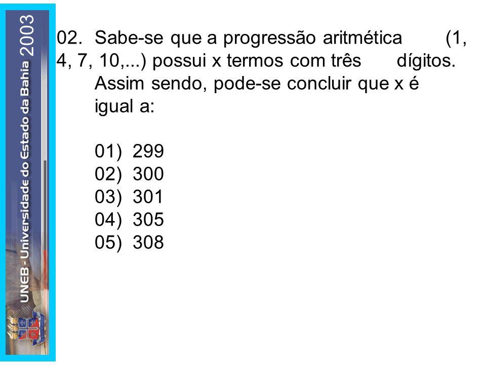 2003 02. Sabe-se que a progressão aritmética (1, 4, 7, 10,...) possui x termos com três dígitos. Assim sendo, pode-se concluir que x é igual a: