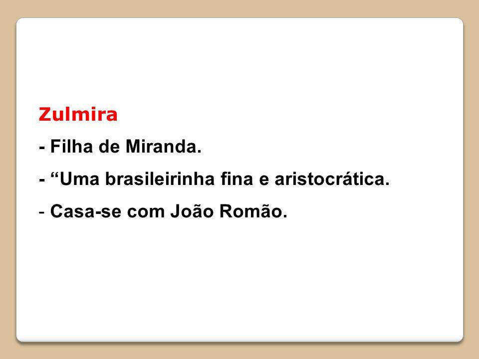 Zulmira - Filha de Miranda. - Uma brasileirinha fina e aristocrática. Casa-se com João Romão.
