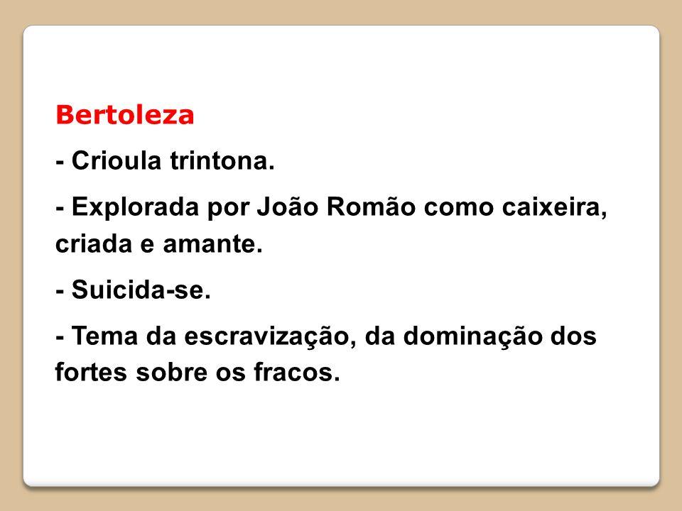 Bertoleza - Crioula trintona. - Explorada por João Romão como caixeira, criada e amante.