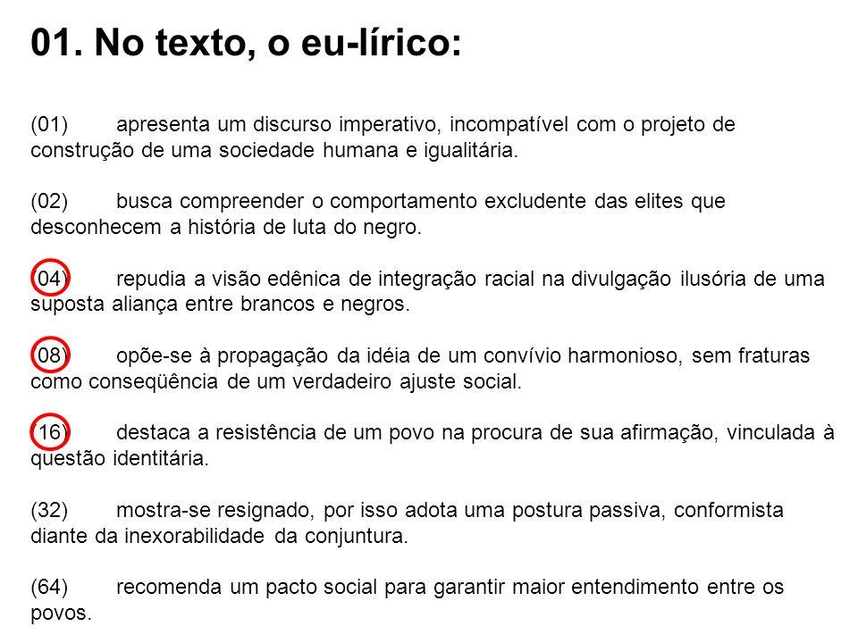 01. No texto, o eu-lírico:(01) apresenta um discurso imperativo, incompatível com o projeto de construção de uma sociedade humana e igualitária.