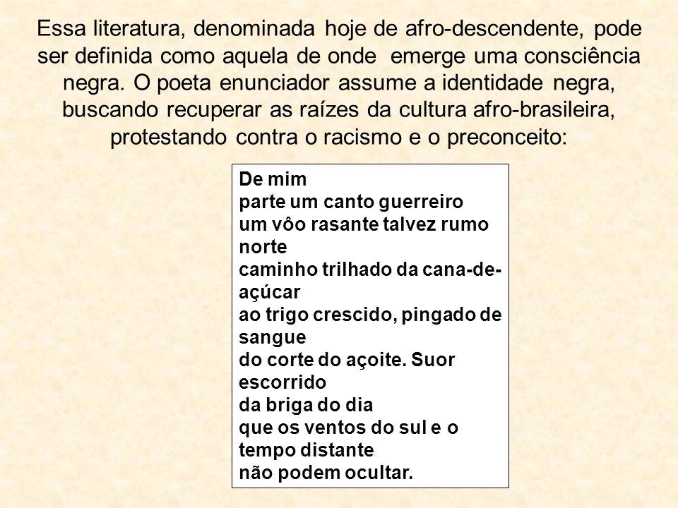 Essa literatura, denominada hoje de afro-descendente, pode ser definida como aquela de onde emerge uma consciência negra. O poeta enunciador assume a identidade negra, buscando recuperar as raízes da cultura afro-brasileira, protestando contra o racismo e o preconceito: