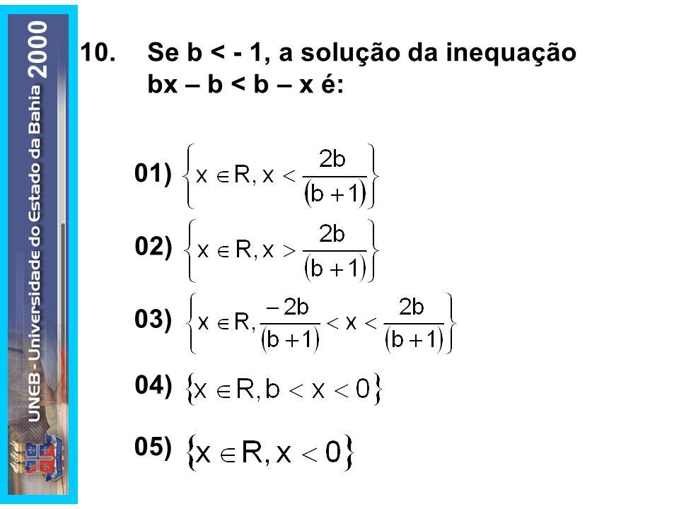 2000 10. Se b < - 1, a solução da inequação bx – b < b – x é: 01) 02) 03) 05) 04)