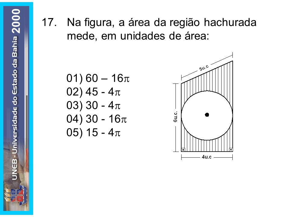2000 17. Na figura, a área da região hachurada mede, em unidades de área: 01) 60 – 16 02) 45 - 4