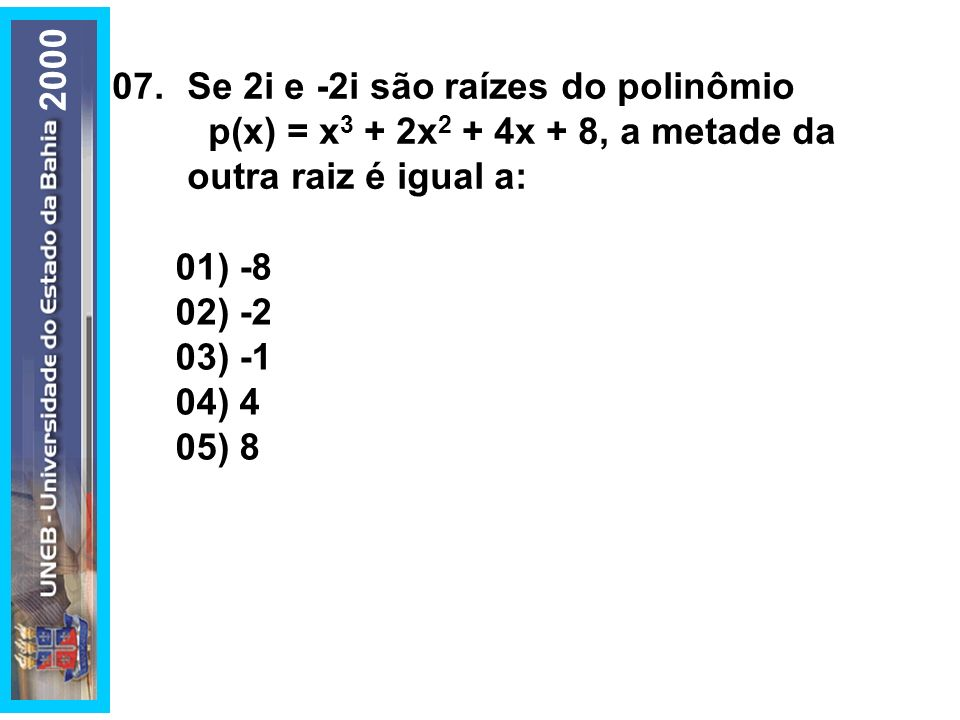 200007. Se 2i e -2i são raízes do polinômio. p(x) = x3 + 2x2 + 4x + 8, a metade da outra raiz é igual a: