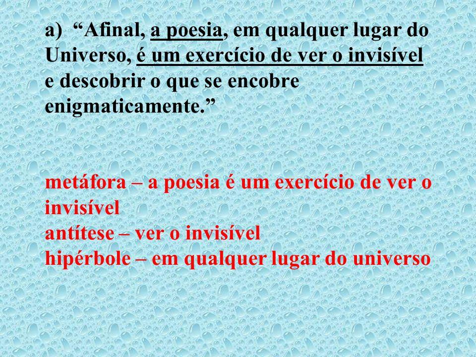 a) Afinal, a poesia, em qualquer lugar do Universo, é um exercício de ver o invisível e descobrir o que se encobre enigmaticamente. metáfora – a poesia é um exercício de ver o invisível antítese – ver o invisível hipérbole – em qualquer lugar do universo