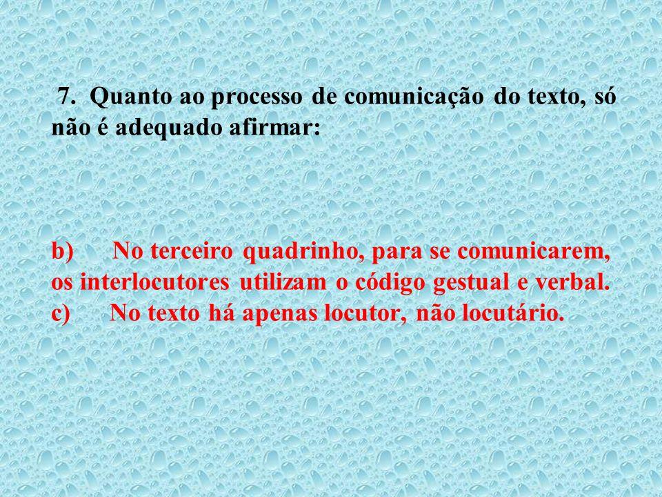 7. Quanto ao processo de comunicação do texto, só não é adequado afirmar: b) No terceiro quadrinho, para se comunicarem, os interlocutores utilizam o código gestual e verbal.